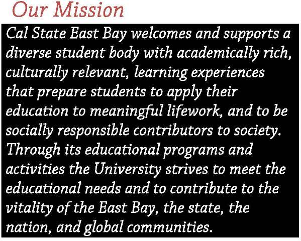 Our Mission Statement: Cal State East Bay welcomes and supports a diverse student body with academically rich, culturally relevant, learning experiences that prepare students to apply their education to meaningul lifework, and to be socially responsible contributors to society.  Through its educational programs and activities the University strives to meet the educational needs and to contribute to the vitality of the East Bay, the state, the nation, and global communities.